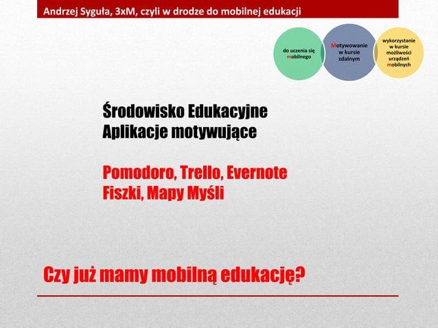Czy już mamy mobilną edukację? Andrzej Syguła, 3xM, czyli w drodze do mobilnej edukacji Środowisko Edukacyjne Aplikacje mo...