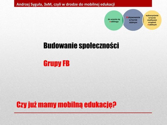 Czy już mamy mobilną edukację? Andrzej Syguła, 3xM, czyli w drodze do mobilnej edukacji Budowanie społeczności Grupy FB Mo...