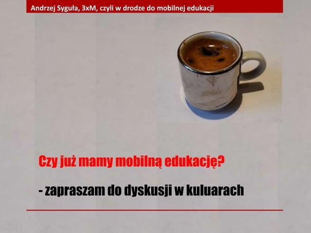 Czy już mamy mobilną edukację? - zapraszam do dyskusji w kuluarach Andrzej Syguła, 3xM, czyli w drodze do mobilnej edukacji