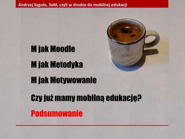 M jak Moodle M jak Metodyka M jak Motywowanie Czy już mamy mobilną edukację? Podsumowanie Andrzej Syguła, 3xM, czyli w dro...