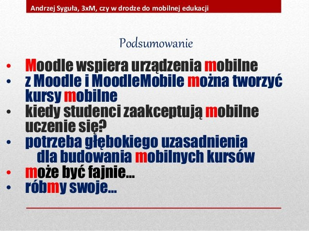 Podsumowanie • Moodle wspiera urządzenia mobilne • z Moodle i MoodleMobile można tworzyć kursy mobilne • kiedy studenci za...