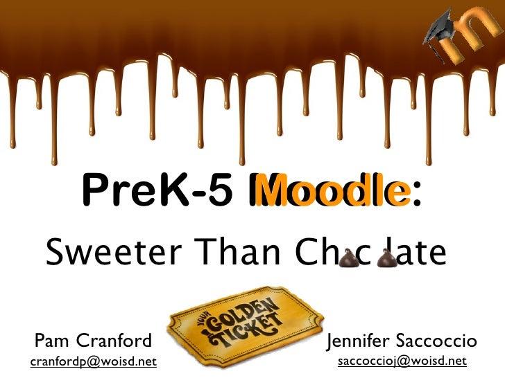 PreK-5 Moodle:               Moodle   Sweeter Than Ch c late  Pam Cranford          Jennifer Saccoccio cranfordp@woisd.net...