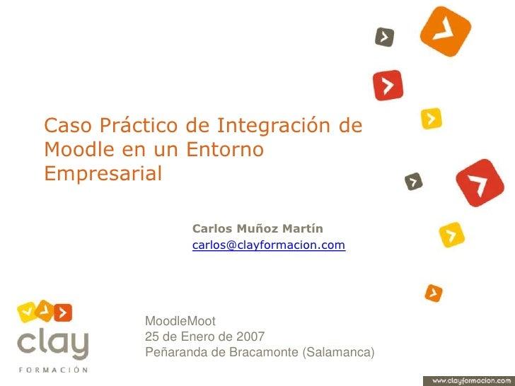 Caso Práctico de Integración de Moodle en un Entorno Empresarial<br />Carlos Muñoz Martín<br />carlos@clayformacion.com<br...