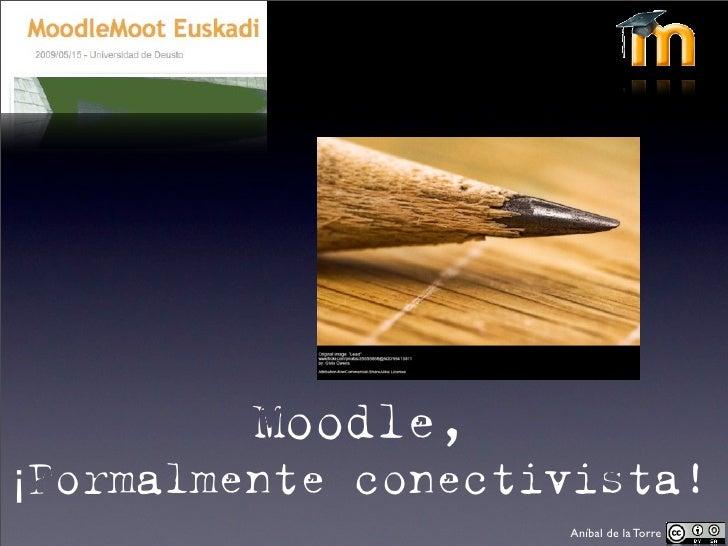 Moodle, ¡Formalmente conectivista!                     Aníbal de la Torre