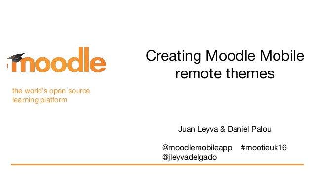 the world's open source learning platform Creating Moodle Mobile remote themes Juan Leyva & Daniel Palou @moodlemobileapp ...