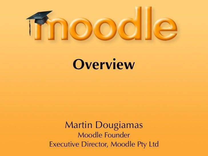 Overview    Martin Dougiamas         Moodle FounderExecutive Director, Moodle Pty Ltd