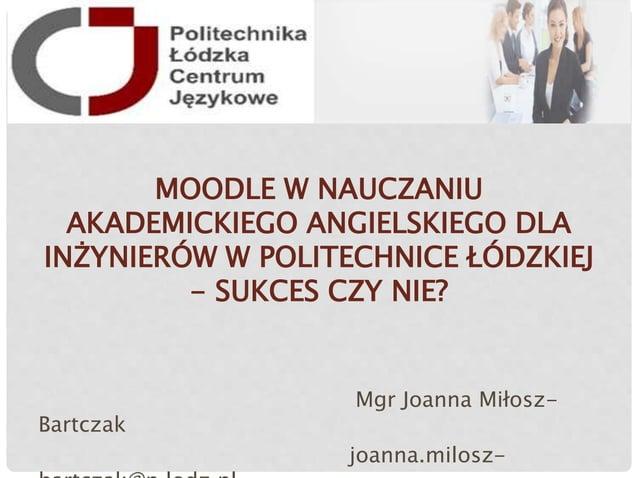 MOODLE W NAUCZANIU AKADEMICKIEGO ANGIELSKIEGO DLA INŻYNIERÓW W POLITECHNICE ŁÓDZKIEJ - SUKCES CZY NIE? Mgr Joanna Miłosz- ...