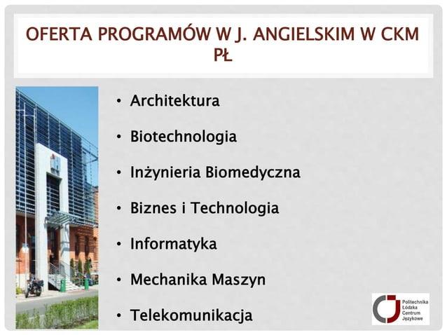 OFERTA PROGRAMÓW W J. ANGIELSKIM W CKM PŁ • Architektura • Biotechnologia • Inżynieria Biomedyczna • Biznes i Technologia ...