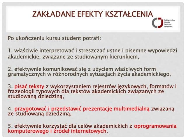 ZAKŁADANE EFEKTY KSZTAŁCENIA Po ukończeniu kursu student potrafi: 1. właściwie interpretować i streszczać ustne i pisemne ...