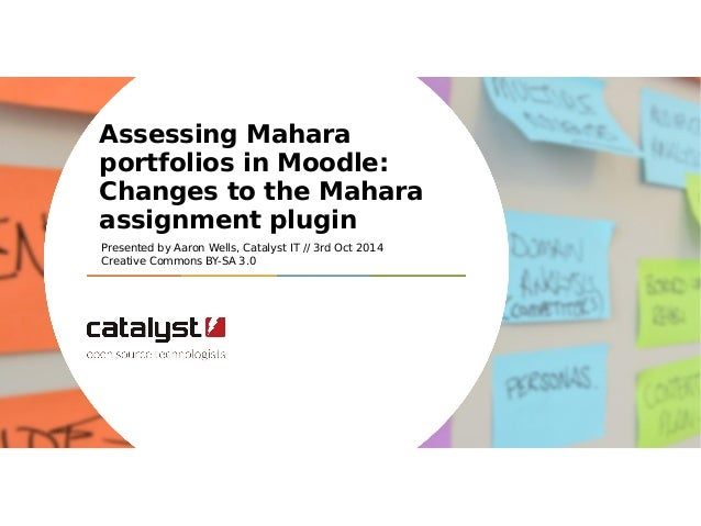 Assessing Mahara  portfolios in Moodle:  Changes to the Mahara  assignment plugin  Presented by Aaron Wells, Catalyst IT /...