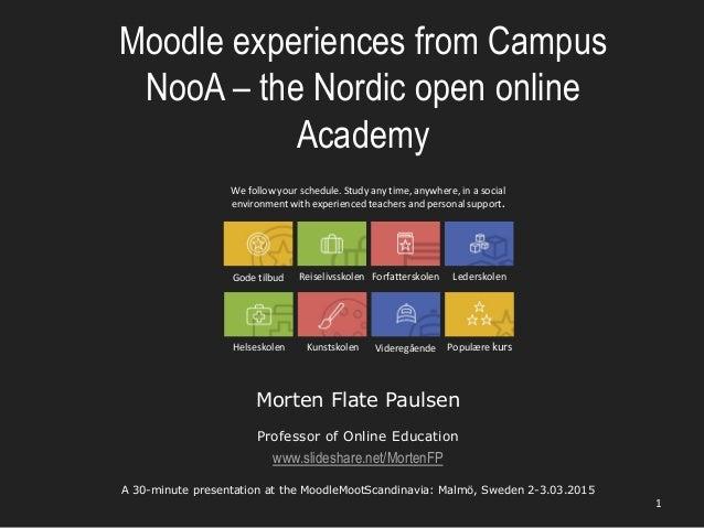 Moodle experiences from Campus NooA – the Nordic open online Academy Morten Flate Paulsen Professor of Online Education ww...