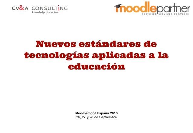 Nuevos estándares de tecnologías aplicadas a la educación Moodlemoot España 2013 26, 27 y 28 de Septiembre