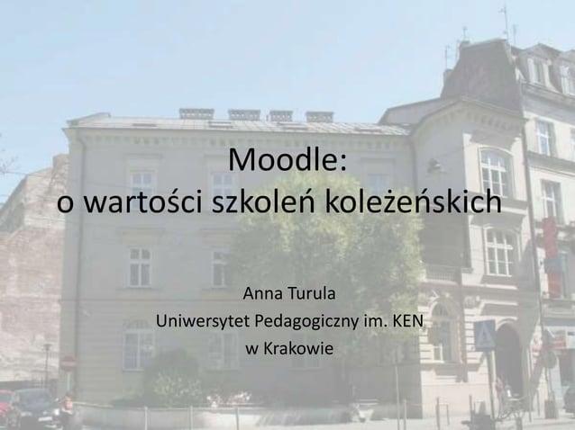 Moodle: o wartości szkoleń koleżeńskich Anna Turula Uniwersytet Pedagogiczny im. KEN w Krakowie