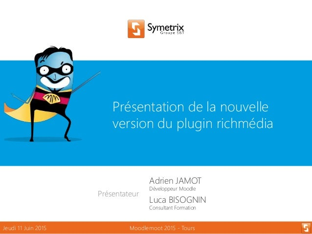 Présentation de la nouvelle version du plugin richmédia Jeudi 11 Juin 2015 Moodlemoot 2015 - Tours Présentateur Adrien JAM...