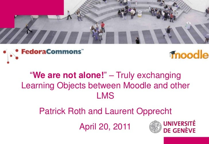 """We are not alone!"" – Truly exchangingLearning Objects between Moodle and other                   LMS    Patrick Roth and ..."