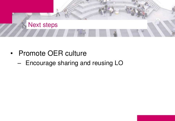 Next steps• Promote OER culture – Encourage sharing and reusing LO