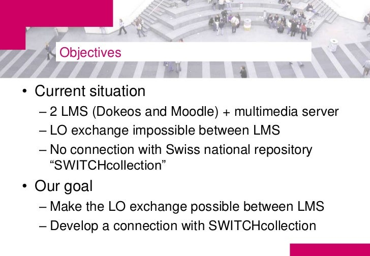 Objectives• Current situation  – 2 LMS (Dokeos and Moodle) + multimedia server  – LO exchange impossible between LMS  – No...