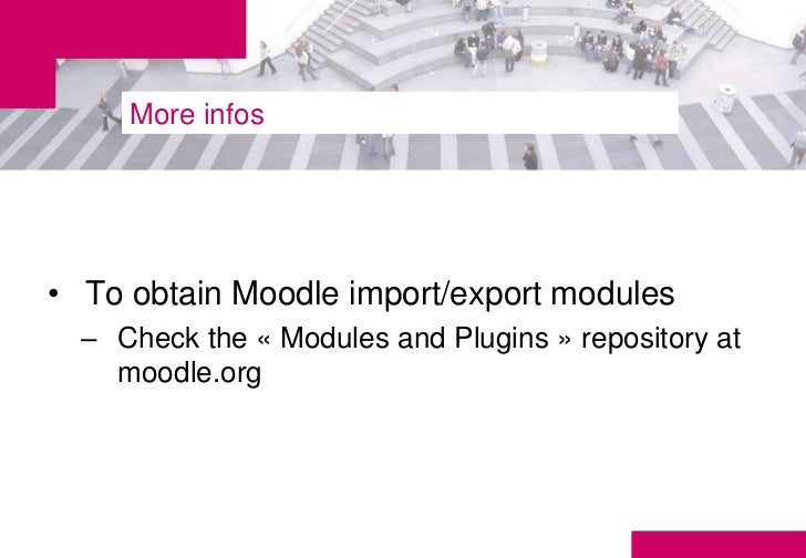 More infos• To obtain Moodle import/export modules  – Check the « Modules and Plugins » repository at    moodle.org