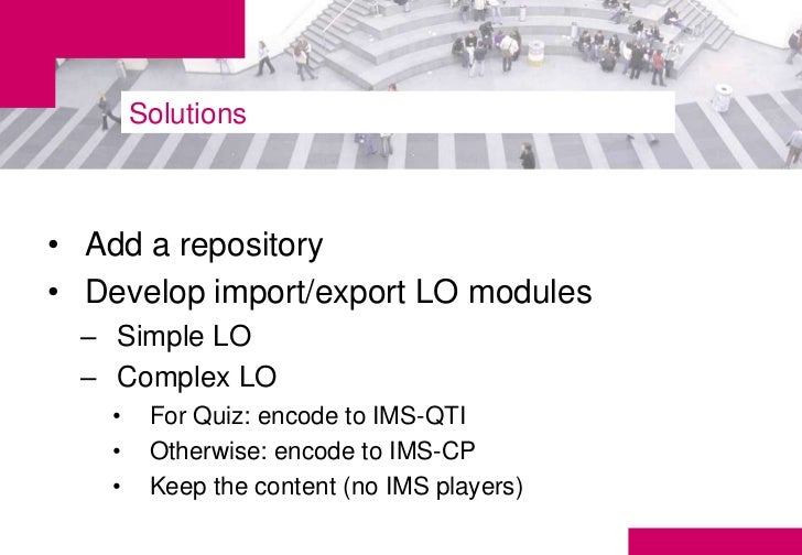 Solutions• Add a repository• Develop import/export LO modules  – Simple LO  – Complex LO    •    For Quiz: encode to IMS-Q...