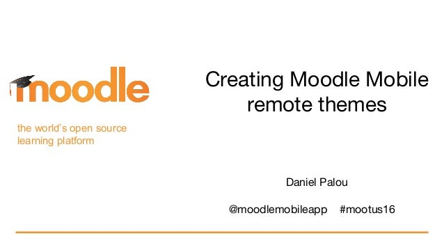 the world's open source learning platform Creating Moodle Mobile remote themes Daniel Palou @moodlemobileapp #mootus16