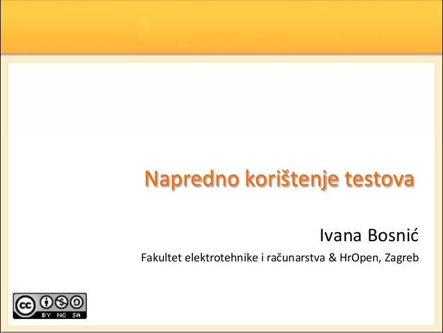 Napredno korištenje testova Ivana Bosnid Fakultet elektrotehnike i računarstva & HrOpen, Zagreb