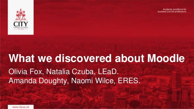 What we discovered about Moodle Olivia Fox, Natalia Czuba, LEaD. Amanda Doughty, Naomi Wilce, ERES.