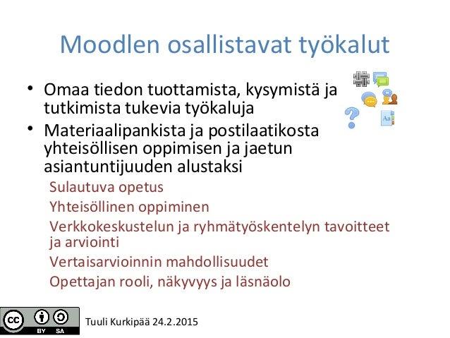 Moodlen osallistavat työkalut • Omaa tiedon tuottamista, kysymistä ja tutkimista tukevia työkaluja • Materiaalipankista ja...