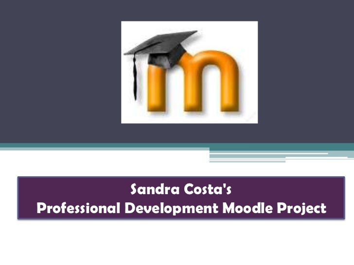 Sandra Costa's <br />Professional Development Moodle Project<br />