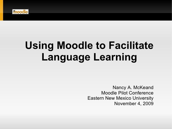 Nancy A. McKeand Moodle Pilot Conference Eastern New Mexico University November 4, 2009 Using Moodle to Facilitate Languag...