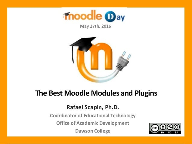 The Best Moodle Modules and Plugins Rafael Scapin, Ph.D. Coordinator of Educational Technology Office of Academic Developm...