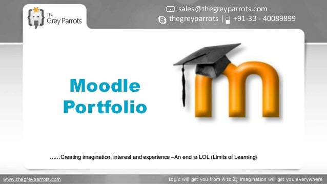www.thegreyparrots.com Logic will get you from A to Z; imagination will get you everywhere Moodle Portfolio sales@thegreyp...