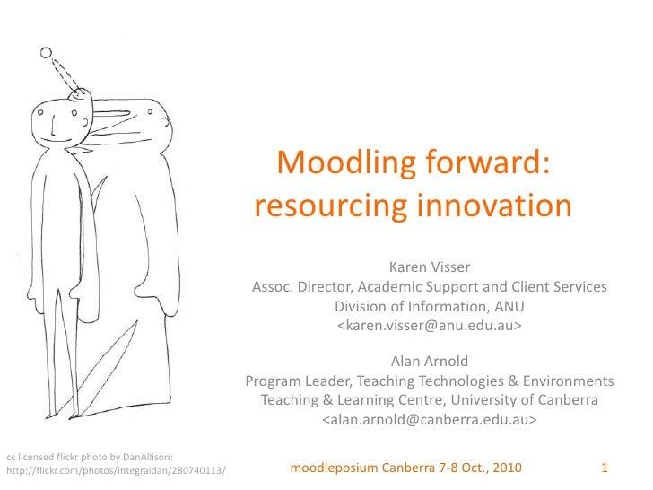 Moodling forward: resourcing innovation<br />Karen Visser<br />Assoc. Director, Academic Support and Client Services <br /...