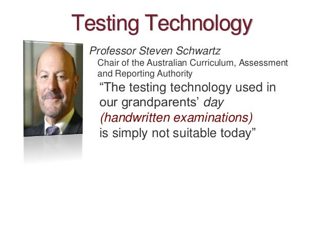 """Testing Technology Professor Steven Schwartz Chair of the Australian Curriculum, Assessment and Reporting Authority """"The t..."""