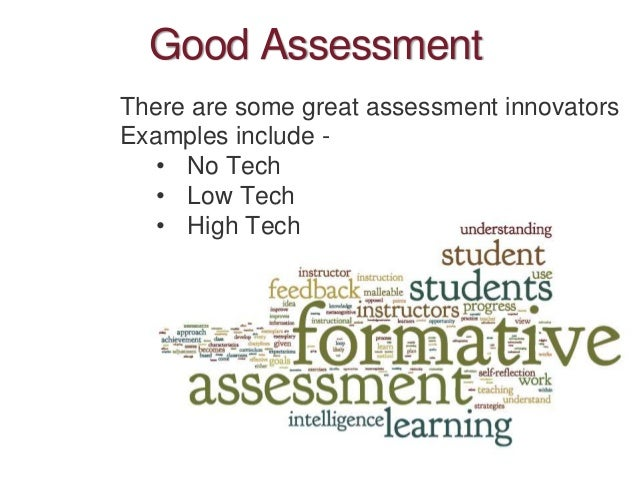 Good Assessment There are some great assessment innovators Examples include - • No Tech • Low Tech • High Tech