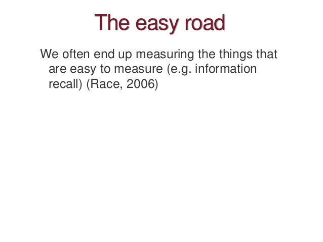 The easy road We often end up measuring the things that are easy to measure (e.g. information recall) (Race, 2006)