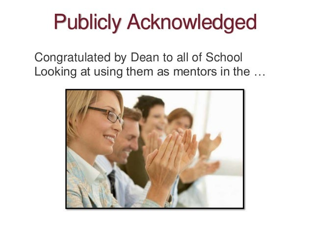 Publicly Acknowledged Congratulated by Dean to all of School Looking at using them as mentors in the …