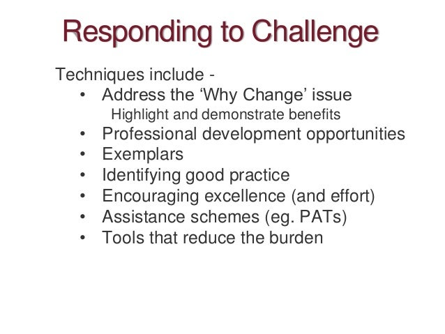 Responding to Challenge Techniques include - • Address the 'Why Change' issue Highlight and demonstrate benefits • Profess...