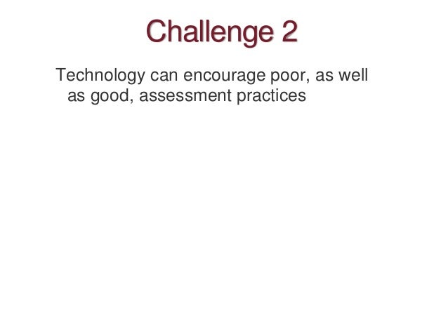 Challenge 2 Technology can encourage poor, as well as good, assessment practices