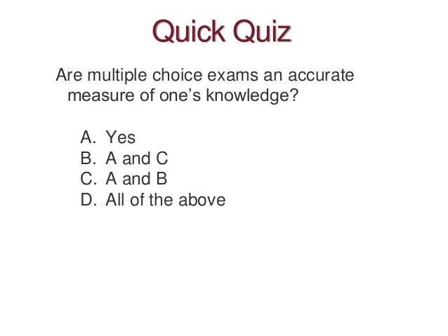 Quick Quiz Are multiple choice exams an accurate measure of one's knowledge? A. Yes B. A and C C. A and B D. All of the ab...
