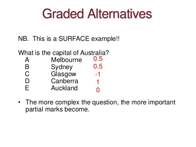Graded Alternatives NB. This is a SURFACE example!! What is the capital of Australia? A Melbourne B Sydney C Glasgow D Can...