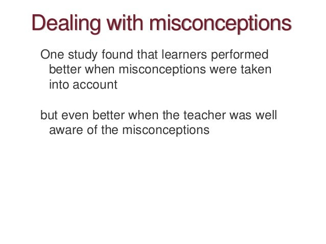 Dealing with misconceptions One study found that learners performed better when misconceptions were taken into account but...