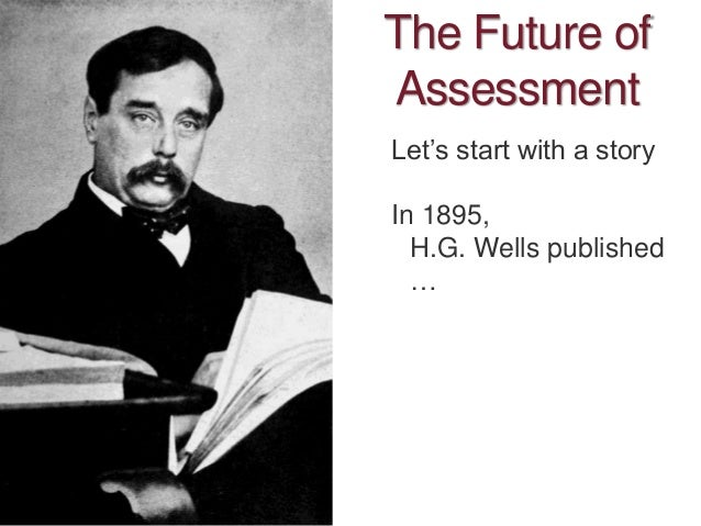 The Future of Assessment Let's start with a story In 1895, H.G. Wells published …