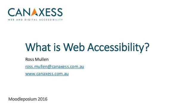 What is Web Accessibility? Ross Mullen ross.mullen@canaxess.com.au www.canaxess.com.au Moodleposium 2016