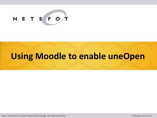 Your premium eLearning technology service partner netspot.com.au Using Moodle to enable uneOpen