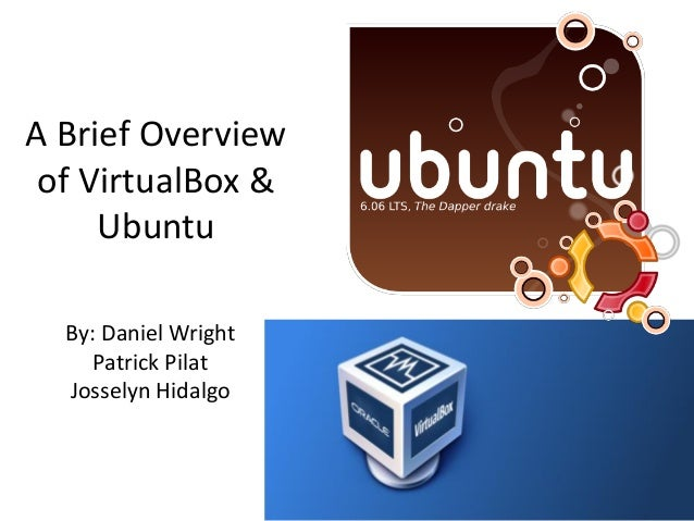 A Brief Overview of VirtualBox &     Ubuntu  By: Daniel Wright     Patrick Pilat  Josselyn Hidalgo