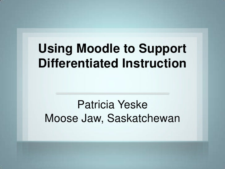 Using Moodle to Support Differentiated Instruction         Patricia Yeske  Moose Jaw, Saskatchewan
