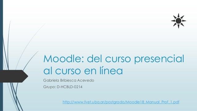 Moodle: del curso presencial al curso en línea Gabriela Bribiesca Acevedo Grupo: D-HCBLD-0214 http://www.fvet.uba.ar/postg...