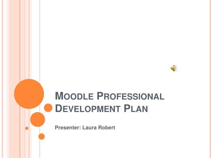 Moodle Professional Development Plan<br />Presenter: Laura Robert<br />