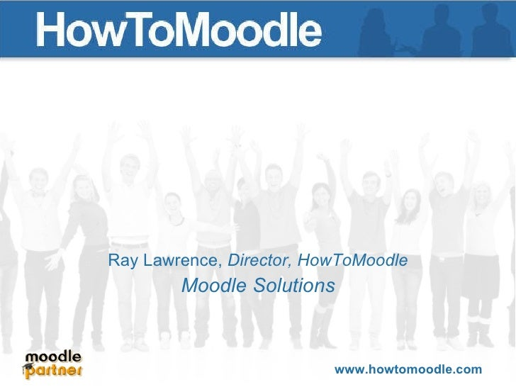 Key questions for a successful Moodle project Ray Lawrence Director, HowToMoodle Presented at HowtoMoodle Seminar 22 nd  J...