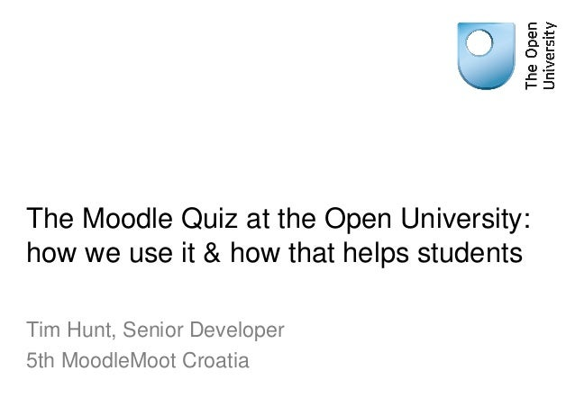 The Moodle Quiz at the Open University: how we use it & how that helps students Tim Hunt, Senior Developer 5th MoodleMoot ...